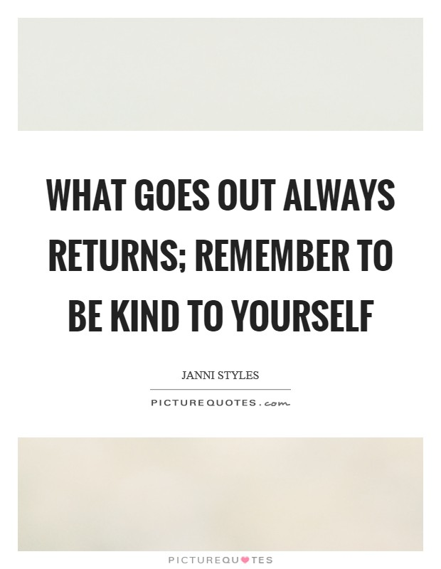 What goes out always returns; remember to be kind to yourself Picture Quote #1