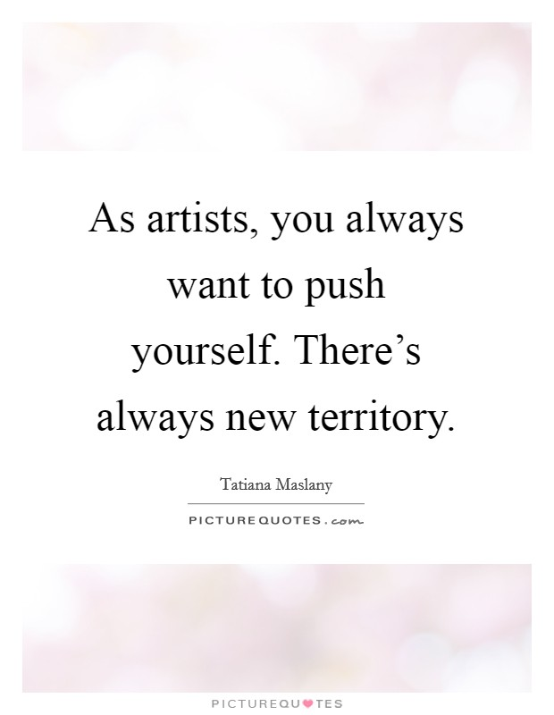 As artists, you always want to push yourself. There's always new territory Picture Quote #1