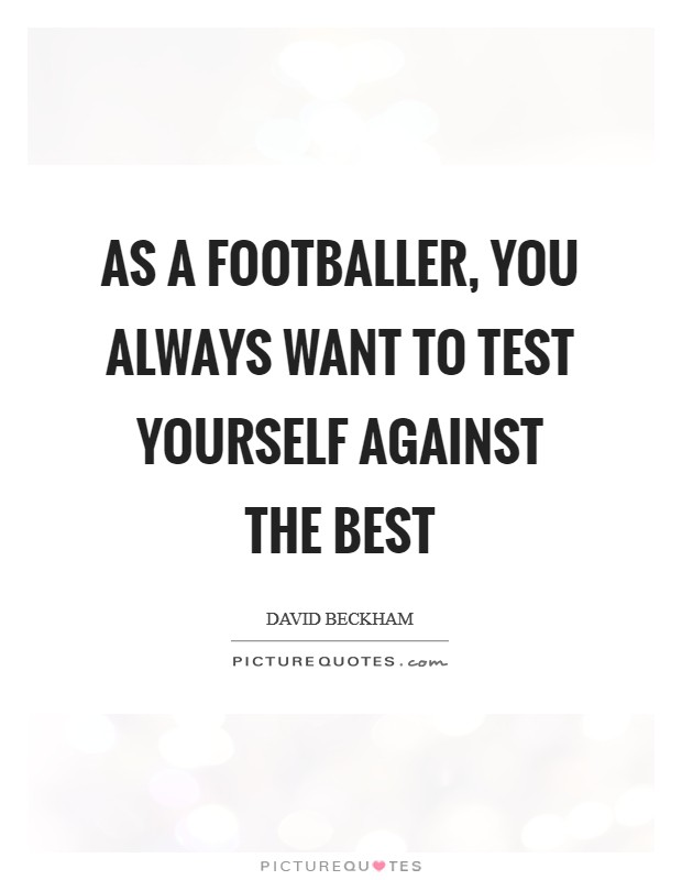As a footballer, you always want to test yourself against the best Picture Quote #1