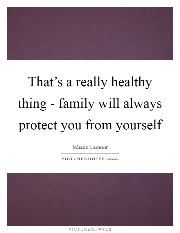 That's a really healthy thing - family will always protect you from yourself Picture Quote #1
