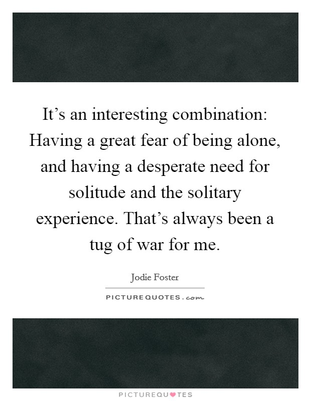 It's an interesting combination: Having a great fear of being alone, and having a desperate need for solitude and the solitary experience. That's always been a tug of war for me Picture Quote #1