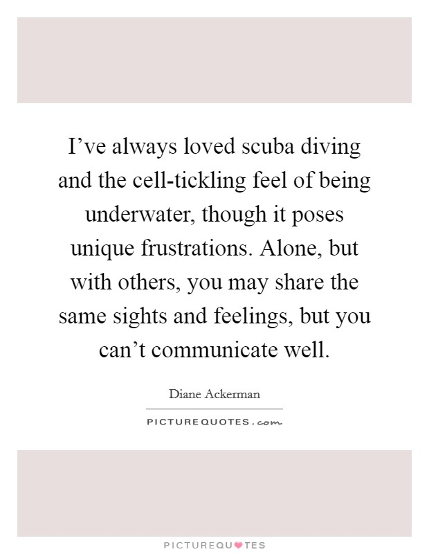 I've always loved scuba diving and the cell-tickling feel of being underwater, though it poses unique frustrations. Alone, but with others, you may share the same sights and feelings, but you can't communicate well Picture Quote #1