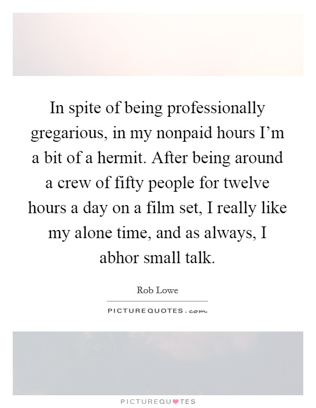 In spite of being professionally gregarious, in my nonpaid hours I'm a bit of a hermit. After being around a crew of fifty people for twelve hours a day on a film set, I really like my alone time, and as always, I abhor small talk Picture Quote #1