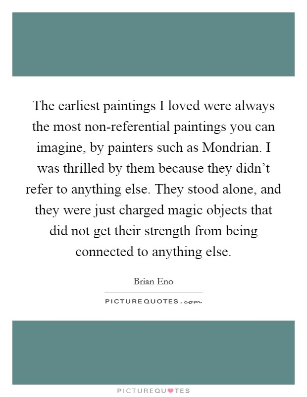The earliest paintings I loved were always the most non-referential paintings you can imagine, by painters such as Mondrian. I was thrilled by them because they didn't refer to anything else. They stood alone, and they were just charged magic objects that did not get their strength from being connected to anything else Picture Quote #1