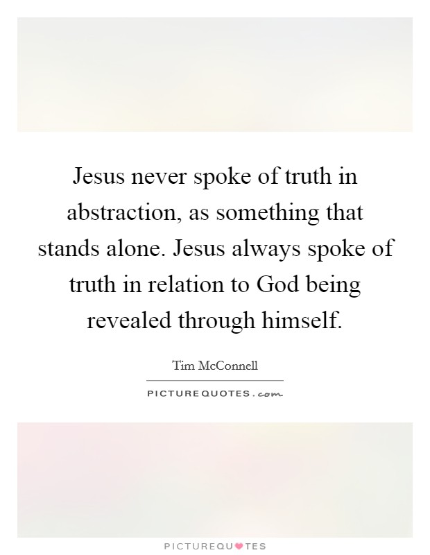 Jesus never spoke of truth in abstraction, as something that stands alone. Jesus always spoke of truth in relation to God being revealed through himself Picture Quote #1