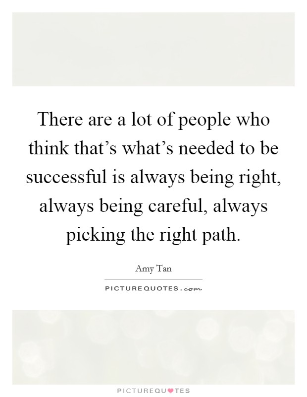 There are a lot of people who think that's what's needed to be successful is always being right, always being careful, always picking the right path Picture Quote #1