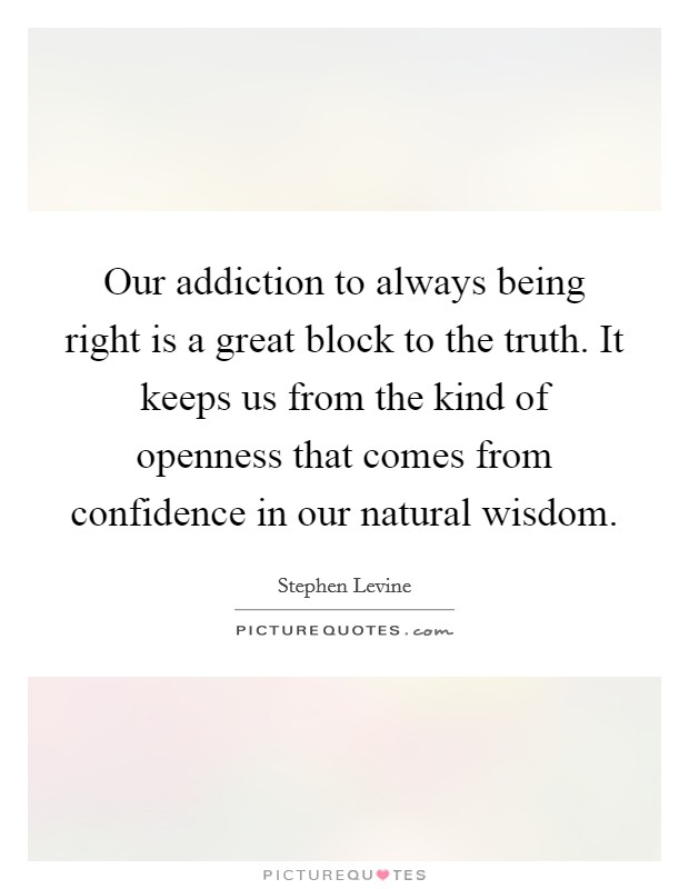 Our addiction to always being right is a great block to the truth. It keeps us from the kind of openness that comes from confidence in our natural wisdom. Picture Quote #1
