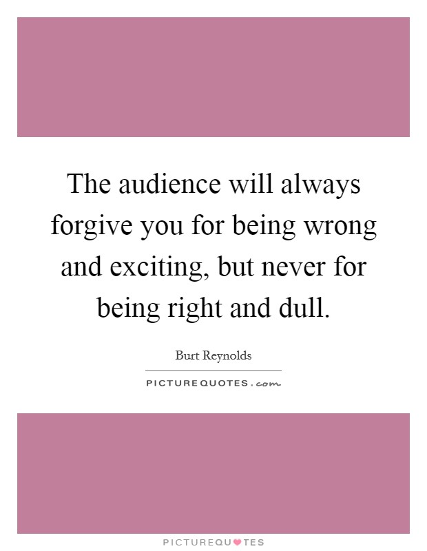 The audience will always forgive you for being wrong and exciting, but never for being right and dull Picture Quote #1