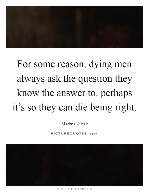 For some reason, dying men always ask the question they know the answer to. perhaps it's so they can die being right Picture Quote #1
