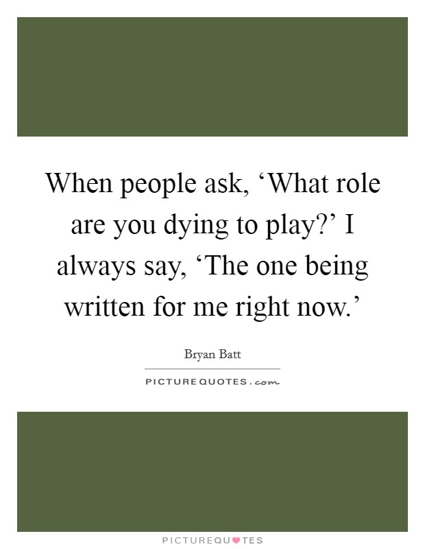 When people ask, 'What role are you dying to play?' I always say, 'The one being written for me right now.' Picture Quote #1