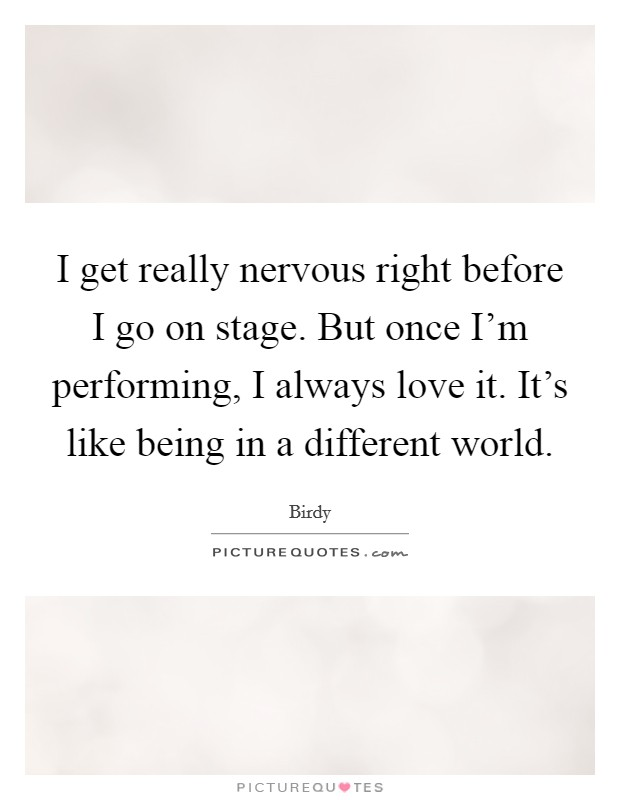 I get really nervous right before I go on stage. But once I'm performing, I always love it. It's like being in a different world Picture Quote #1