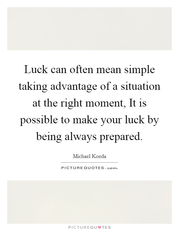 Luck can often mean simple taking advantage of a situation at the right moment, It is possible to make your luck by being always prepared Picture Quote #1