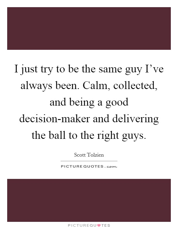 I just try to be the same guy I've always been. Calm, collected, and being a good decision-maker and delivering the ball to the right guys Picture Quote #1