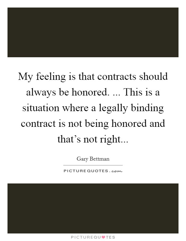 My feeling is that contracts should always be honored. ... This is a situation where a legally binding contract is not being honored and that's not right Picture Quote #1