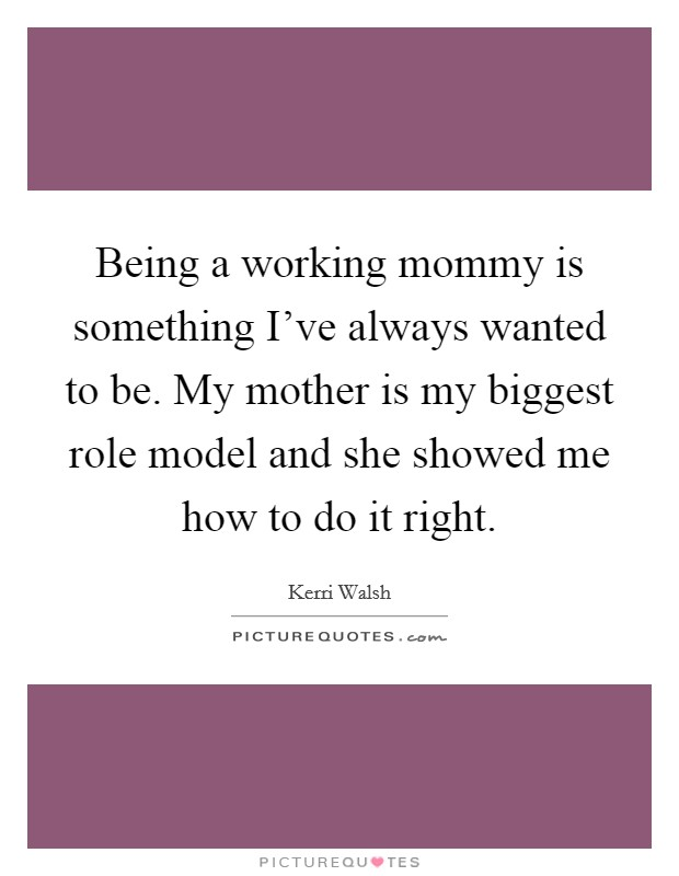 Being a working mommy is something I've always wanted to be. My mother is my biggest role model and she showed me how to do it right Picture Quote #1