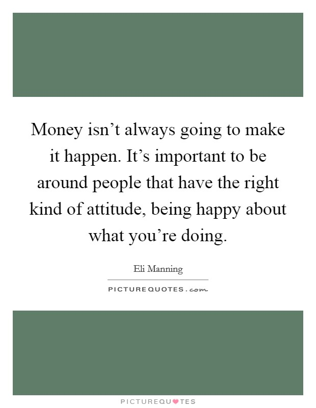Money isn't always going to make it happen. It's important to be around people that have the right kind of attitude, being happy about what you're doing Picture Quote #1