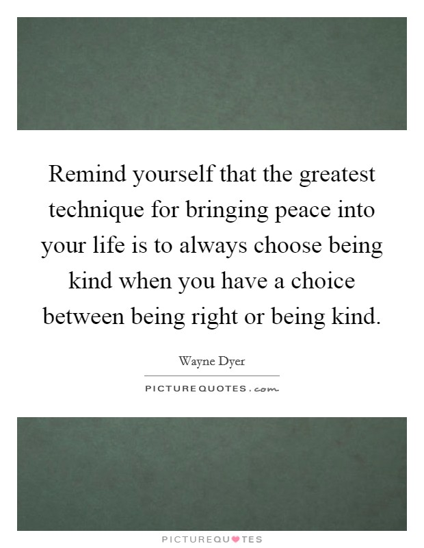 Remind yourself that the greatest technique for bringing peace into your life is to always choose being kind when you have a choice between being right or being kind Picture Quote #1
