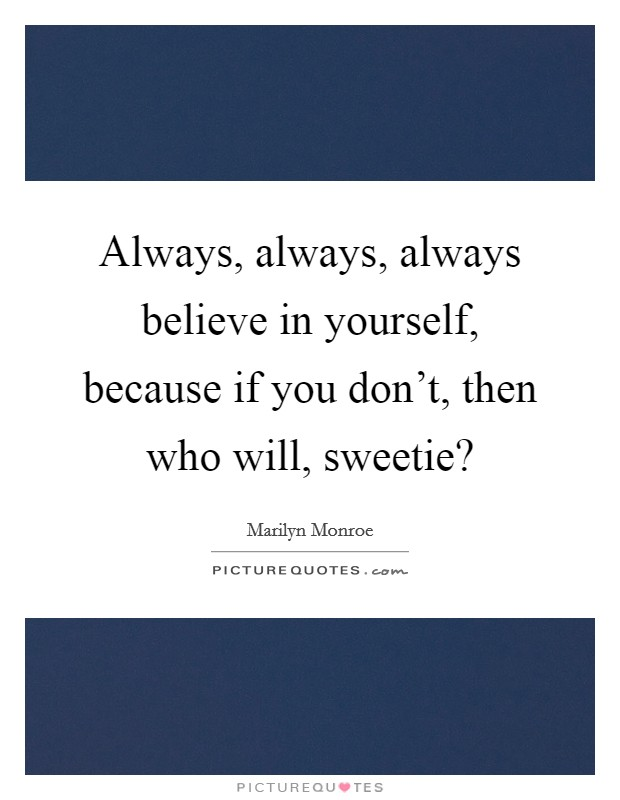 Always, always, always believe in yourself, because if you don't, then who will, sweetie? Picture Quote #1