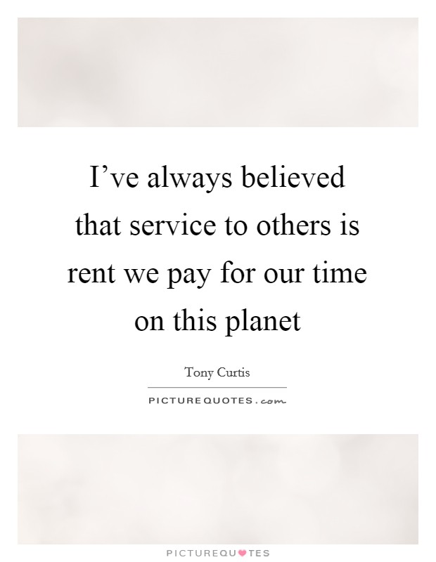 I've always believed that service to others is rent we pay for our time on this planet Picture Quote #1