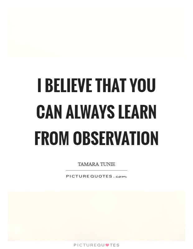 I believe that you can always learn from observation Picture Quote #1