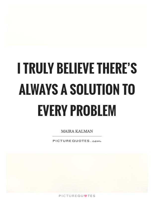 I truly believe there's always a solution to every problem Picture Quote #1