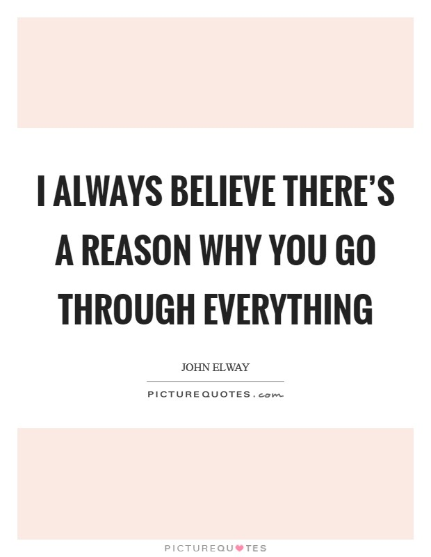 I always believe there's a reason why you go through everything Picture Quote #1