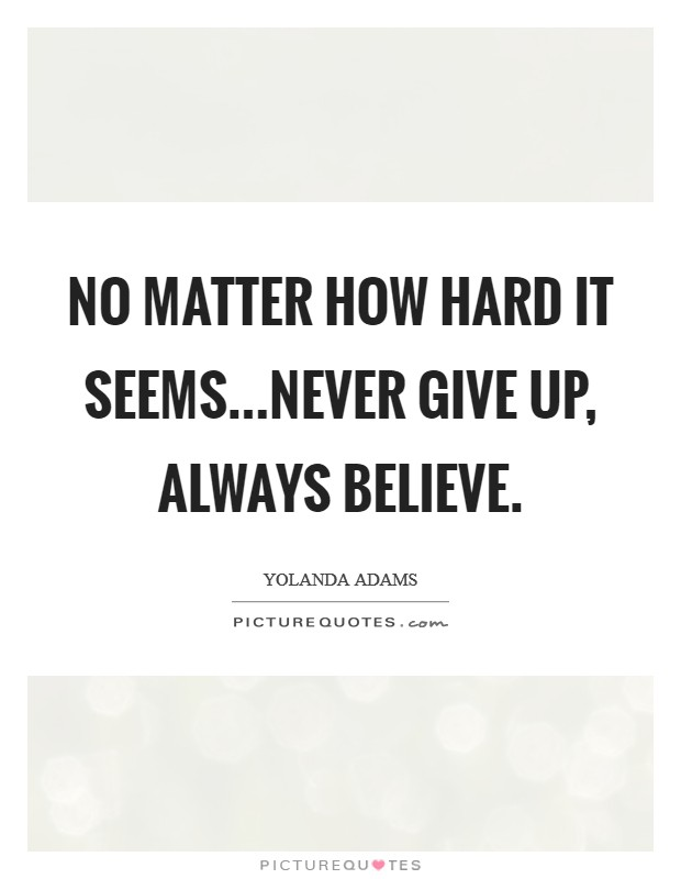 No matter how hard it seems...never give up, always believe Picture Quote #1