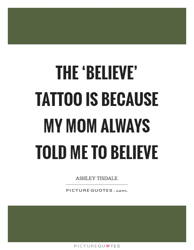 The 'believe' tattoo is because my mom always told me to believe Picture Quote #1