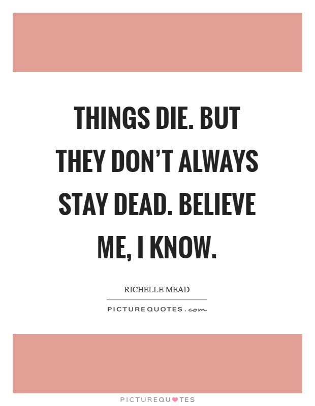 Things die. But they don't always stay dead. Believe me, I know Picture Quote #1