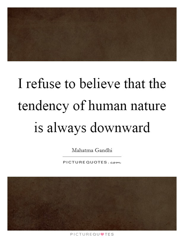 I refuse to believe that the tendency of human nature is always downward Picture Quote #1