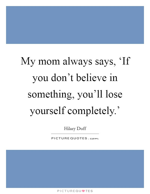 My mom always says, 'If you don't believe in something, you'll lose yourself completely.' Picture Quote #1
