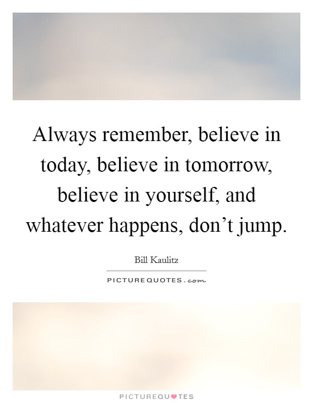 Always remember, believe in today, believe in tomorrow, believe in yourself, and whatever happens, don't jump Picture Quote #1