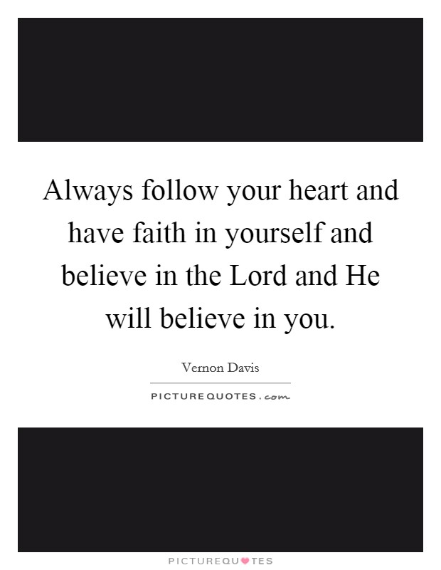 Always follow your heart and have faith in yourself and believe in the Lord and He will believe in you Picture Quote #1