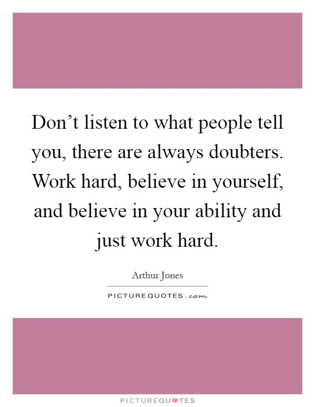 Don't listen to what people tell you, there are always doubters. Work hard, believe in yourself, and believe in your ability and just work hard Picture Quote #1