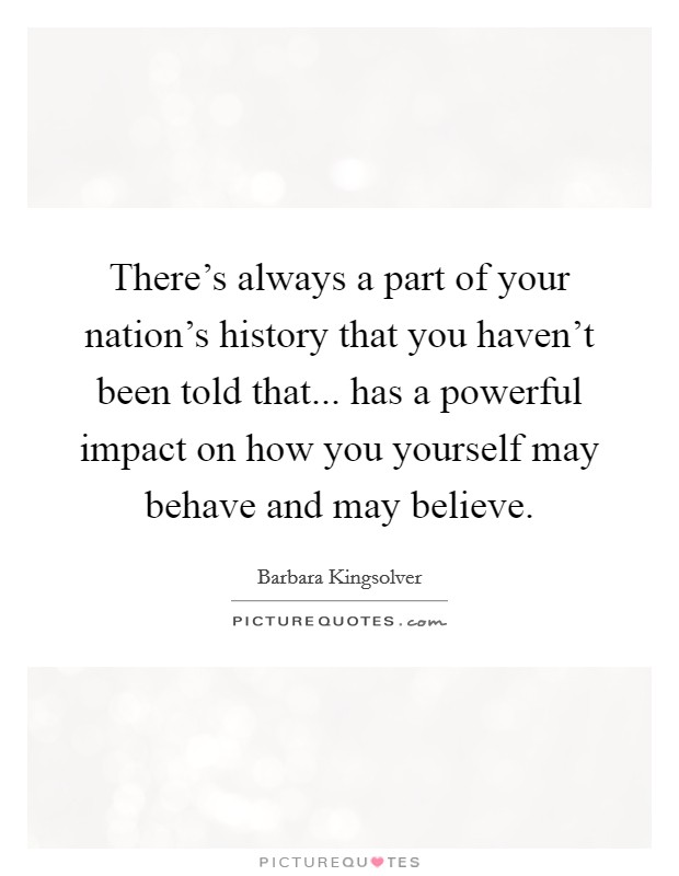 There's always a part of your nation's history that you haven't been told that... has a powerful impact on how you yourself may behave and may believe Picture Quote #1