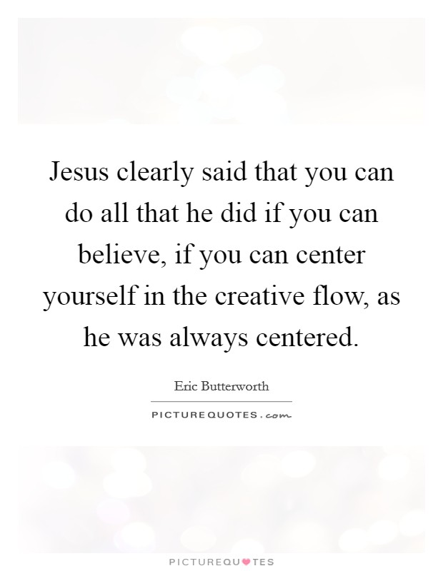 Jesus clearly said that you can do all that he did if you can believe, if you can center yourself in the creative flow, as he was always centered Picture Quote #1