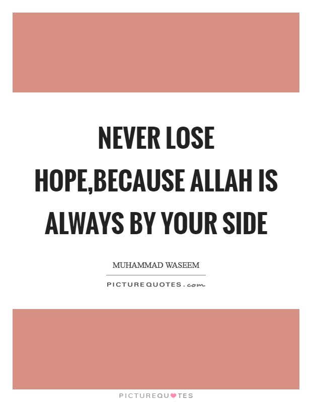 Never lose hope,because ALLAH is always by your side Picture Quote #1