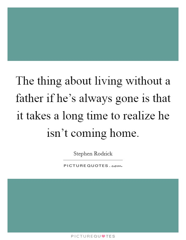 The thing about living without a father if he's always gone is that it takes a long time to realize he isn't coming home Picture Quote #1