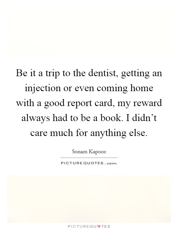 Be it a trip to the dentist, getting an injection or even coming home with a good report card, my reward always had to be a book. I didn't care much for anything else Picture Quote #1