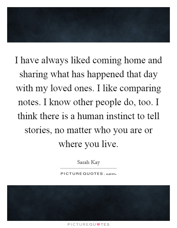 I have always liked coming home and sharing what has happened that day with my loved ones. I like comparing notes. I know other people do, too. I think there is a human instinct to tell stories, no matter who you are or where you live Picture Quote #1