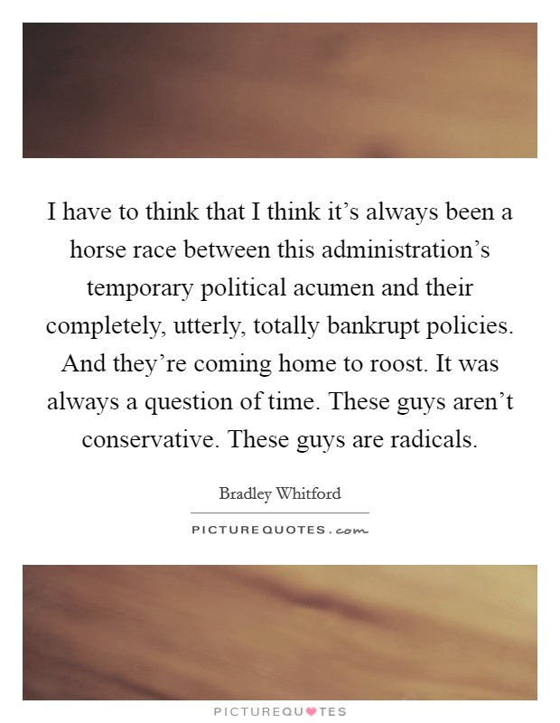 I have to think that I think it's always been a horse race between this administration's temporary political acumen and their completely, utterly, totally bankrupt policies. And they're coming home to roost. It was always a question of time. These guys aren't conservative. These guys are radicals Picture Quote #1