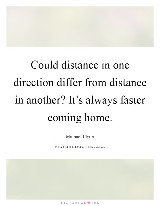 Could distance in one direction differ from distance in another? It's always faster coming home Picture Quote #1