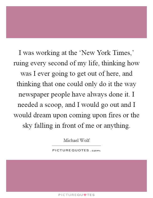 I was working at the 'New York Times,' ruing every second of my life, thinking how was I ever going to get out of here, and thinking that one could only do it the way newspaper people have always done it. I needed a scoop, and I would go out and I would dream upon coming upon fires or the sky falling in front of me or anything Picture Quote #1