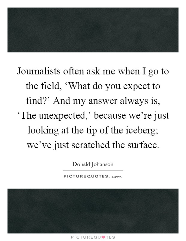 Journalists often ask me when I go to the field, 'What do you expect to find?' And my answer always is, 'The unexpected,' because we're just looking at the tip of the iceberg; we've just scratched the surface Picture Quote #1