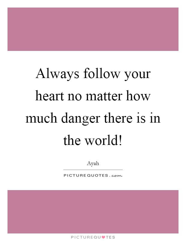 Always follow your heart no matter how much danger there is in the world! Picture Quote #1