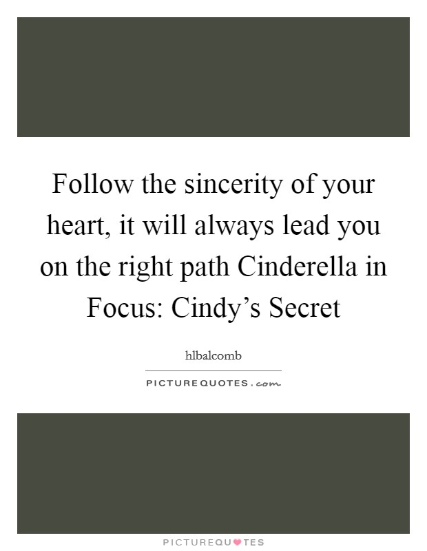 Follow the sincerity of your heart, it will always lead you on the right path Cinderella in Focus: Cindy's Secret Picture Quote #1