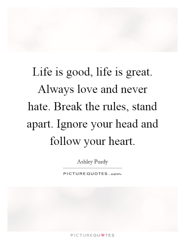Life is good, life is great. Always love and never hate. Break the rules, stand apart. Ignore your head and follow your heart Picture Quote #1
