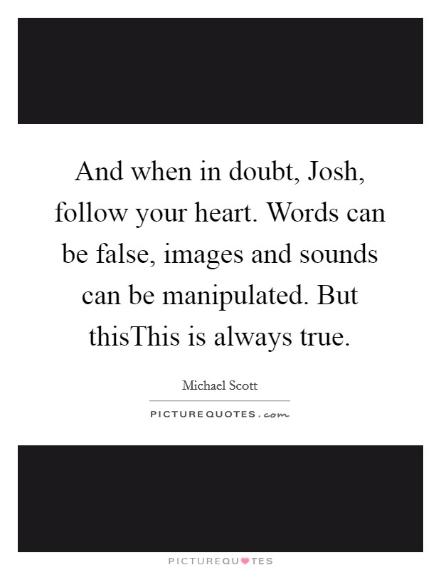 And when in doubt, Josh, follow your heart. Words can be false, images and sounds can be manipulated. But thisThis is always true Picture Quote #1