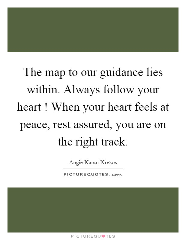 The map to our guidance lies within. Always follow your heart ! When your heart feels at peace, rest assured, you are on the right track Picture Quote #1