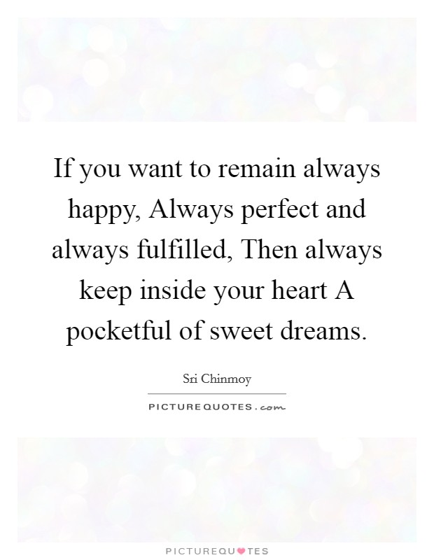 If you want to remain always happy, Always perfect and always fulfilled, Then always keep inside your heart A pocketful of sweet dreams Picture Quote #1